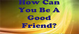 How Can You Be A Good Friend?